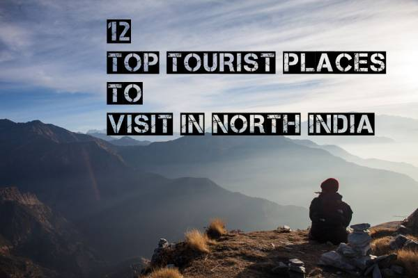 12 Top Tourist Places to Visit in North India